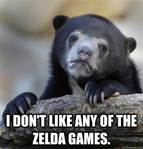 I don't like any of the Zelda games.  -  I don't like any of the Zelda games.   Confession Bear