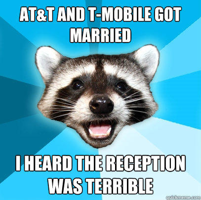AT&T AND T-MOBILE GOT MARRIED I HEARD THE RECEPTION WAS TERRIBLE - AT&T AND T-MOBILE GOT MARRIED I HEARD THE RECEPTION WAS TERRIBLE  Lame Pun Coon