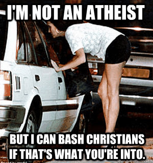 I'm not an atheist But I can bash Christians if that's what you're into. - I'm not an atheist But I can bash Christians if that's what you're into.  Karma Whore