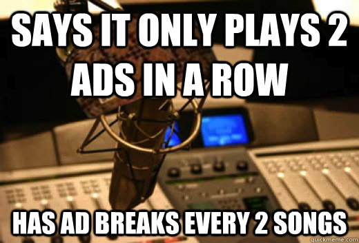 Says it only plays 2 ads in a row has ad breaks every 2 songs - Says it only plays 2 ads in a row has ad breaks every 2 songs  scumbag radio station