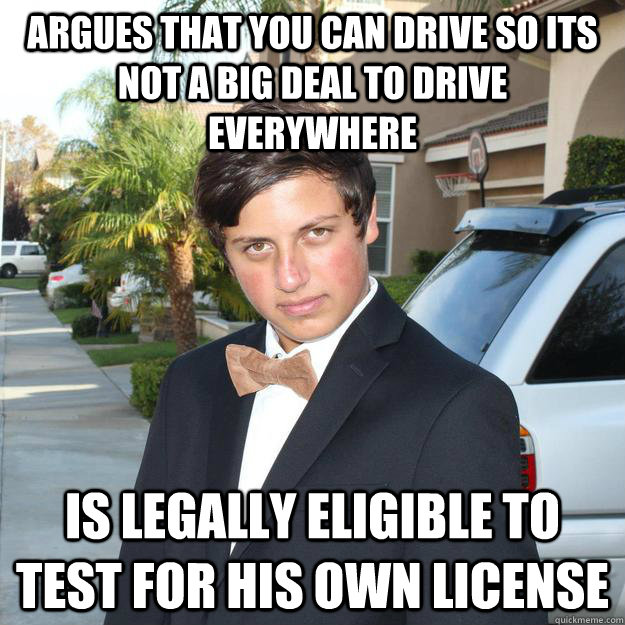 Argues that you can drive so its not a big deal to drive everywhere Is legally eligible to test for his own license