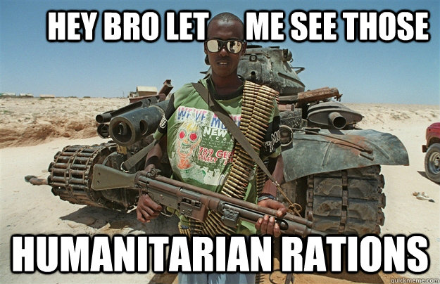 hey bro let      me see those humanitarian rations -       hey bro let      me see those humanitarian rations  Third World Scumbag