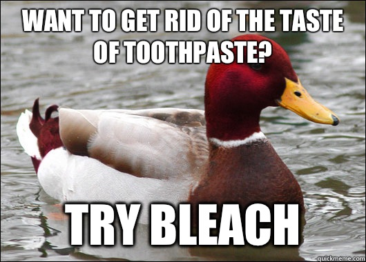 Want to get rid of the taste of toothpaste? try bleach - Want to get rid of the taste of toothpaste? try bleach  Malicious Advice Mallard