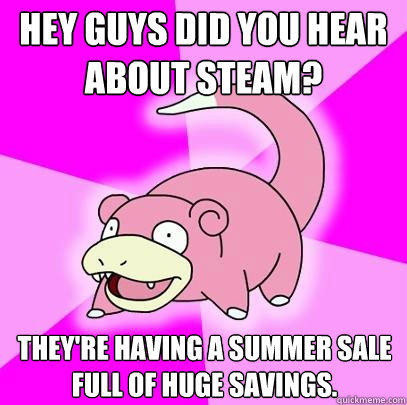 Hey guys did you hear about steam? They're having a summer sale full of huge savings. - Hey guys did you hear about steam? They're having a summer sale full of huge savings.  Slowpoke