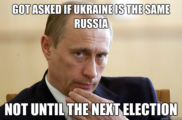 Got asked if UKRAINE is the same RuSSIA  NOT until the next election  Vladimir Putin Meme