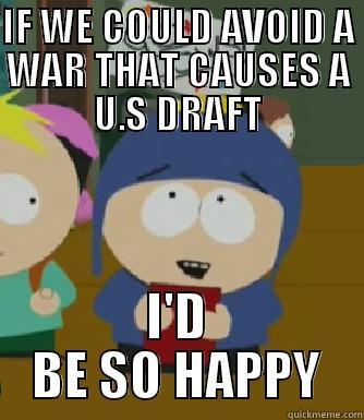IF WE COULD AVOID A WAR THAT CAUSES A U.S DRAFT I'D BE SO HAPPY Craig - I would be so happy