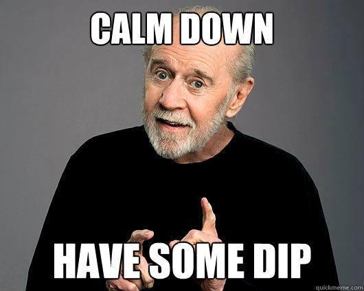 calm down have some dip - calm down have some dip  Misc