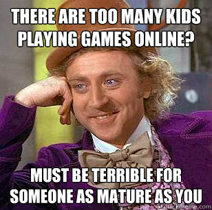 There are too many kids playing games online? Must be terrible for someone as mature as you - There are too many kids playing games online? Must be terrible for someone as mature as you  Condescending Wonka