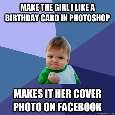 Make the girl i like a birthday card in photoshop makes it her cover photo on facebook - Make the girl i like a birthday card in photoshop makes it her cover photo on facebook  Success Kid