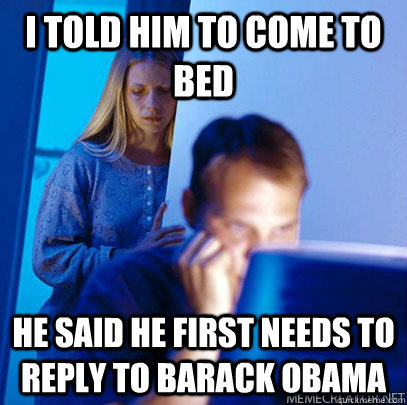 I told him to come to bed He said he first needs to reply to Barack Obama