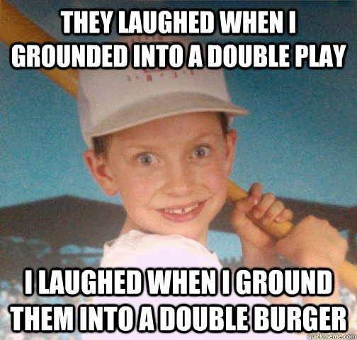 THEY laughed when i grounded into a double play I laughed when i ground them into a double burger - THEY laughed when i grounded into a double play I laughed when i ground them into a double burger  Mike