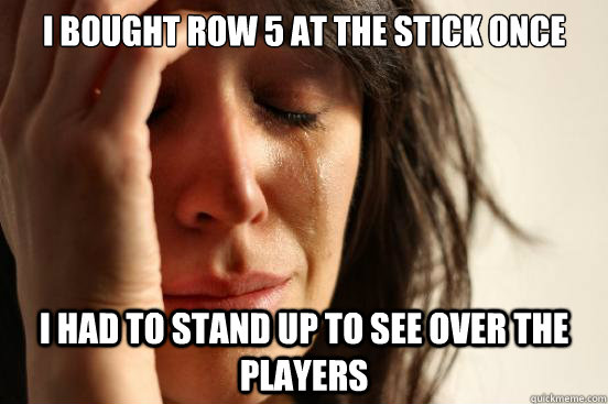 I BOUGHT ROW 5 AT THE STICK ONCE I HAD TO STAND UP TO SEE OVER THE PLAYERS - I BOUGHT ROW 5 AT THE STICK ONCE I HAD TO STAND UP TO SEE OVER THE PLAYERS  First World Problems