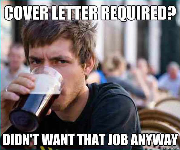 Cover letter required? Didn't want that job anyway - Cover letter required? Didn't want that job anyway  Lazy College Senior
