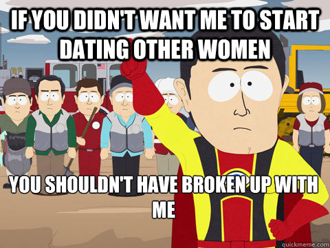 If you didn't want me to start dating other women  You shouldn't have broken up with me - If you didn't want me to start dating other women  You shouldn't have broken up with me  Captain Hindsight