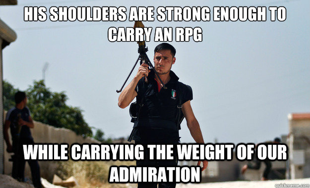 his shoulders are strong enough to carry an RPG  while carrying the weight of our admiration