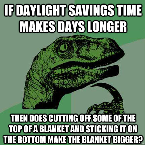 If daylight savings time makes days longer Then does cutting off some of the top of a blanket and sticking it on the bottom make the blanket bigger? - If daylight savings time makes days longer Then does cutting off some of the top of a blanket and sticking it on the bottom make the blanket bigger?  Philosoraptor