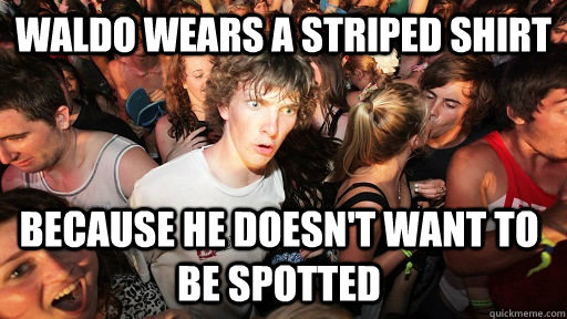 Waldo wears a striped shirt because he doesn't want to be spotted - Waldo wears a striped shirt because he doesn't want to be spotted  Sudden Clarity Clarence