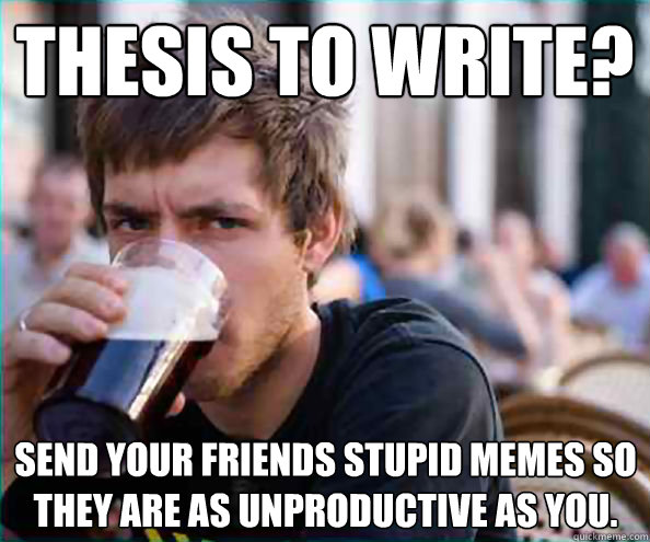 Thesis to write? Send your friends stupid memes so they are as unproductive as you.  Lazy College Senior