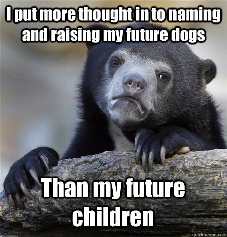 I put more thought in to naming and raising my future dogs Than my future children - I put more thought in to naming and raising my future dogs Than my future children  Confession Bear