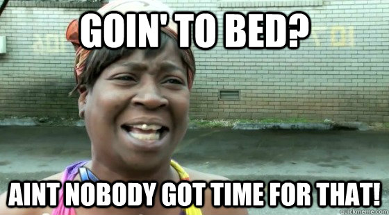 Goin' to bed? Aint nobody got time for that!