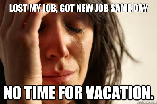 Lost my job, got new job same day No time for vacation. - Lost my job, got new job same day No time for vacation.  First World Problems