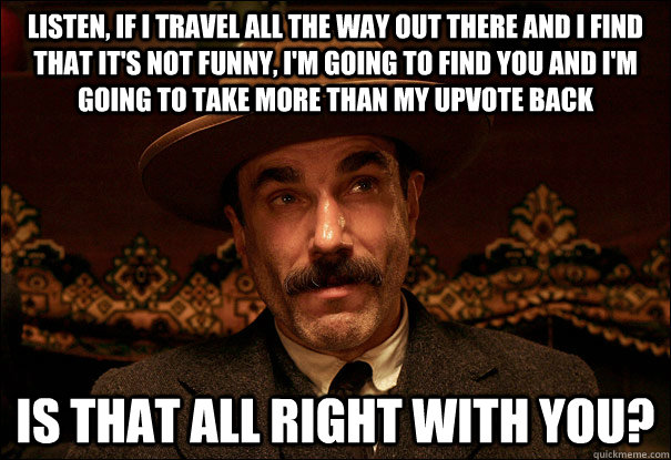 Listen, if I travel all the way out there and I find that it's not funny, I'm going to find you and I'm going to take more than my upvote back Is that all right with you?