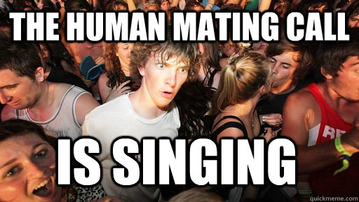 The human mating call  is singing  - The human mating call  is singing   Sudden Clarity Clarence