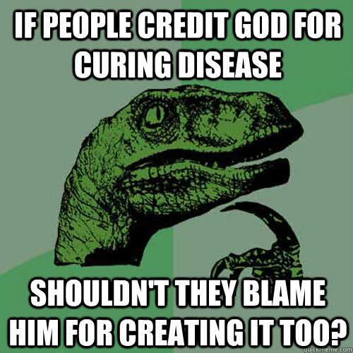 If people credit God for curing disease Shouldn't they blame him for creating it too? - If people credit God for curing disease Shouldn't they blame him for creating it too?  Philosoraptor