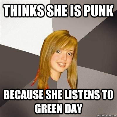 thinks she is punk because she listens to green day - thinks she is punk because she listens to green day  Musically Oblivious 8th Grader