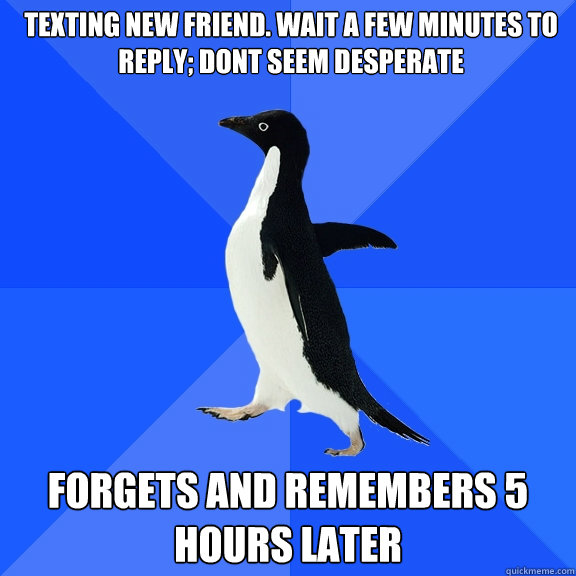 Texting new friend. wait a few minutes to reply; dont seem desperate Forgets and remembers 5 hours later - Texting new friend. wait a few minutes to reply; dont seem desperate Forgets and remembers 5 hours later  Socially Awkward Penguin