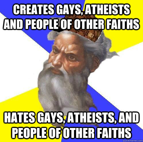 creates gays, atheists and people of other faiths hates gays, atheists, and people of other faiths  Scumbag Advice God