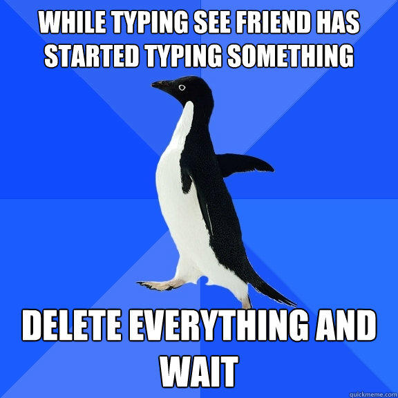 While typing see friend has started typing something delete everything and wait - While typing see friend has started typing something delete everything and wait  Socially Awkward Penguin