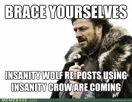 BRACE YOURSELVES Insanity wolf re-posts using insanity crow are coming - BRACE YOURSELVES Insanity wolf re-posts using insanity crow are coming  Misc