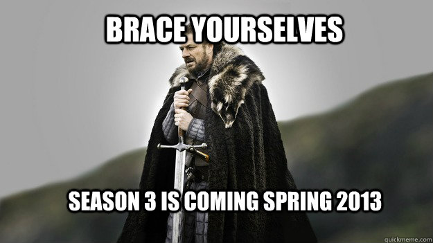 Brace yourselves Season 3 is coming spring 2013 - Brace yourselves Season 3 is coming spring 2013  Ned stark winter is coming