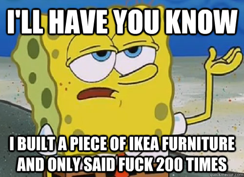 I'LL HAVE YOU KNOW  I BUILT A PIECE OF IKEA FURNITURE AND ONLY SAID FUCK 200 TIMES - I'LL HAVE YOU KNOW  I BUILT A PIECE OF IKEA FURNITURE AND ONLY SAID FUCK 200 TIMES  ILL HAVE YOU KNOW