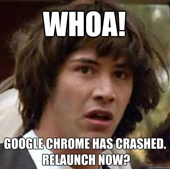 Whoa! Google Chrome has crashed.  Relaunch now? - Whoa! Google Chrome has crashed.  Relaunch now?  conspiracy keanu
