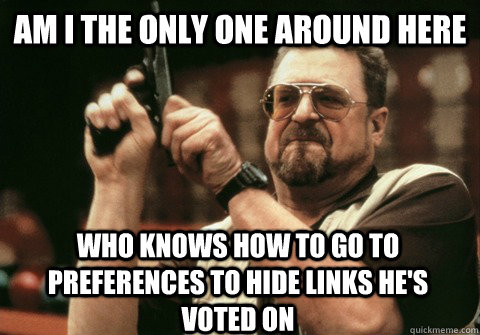 Am I the only one around here who knows how to go to preferences to hide links he's voted on - Am I the only one around here who knows how to go to preferences to hide links he's voted on  Am I the only one