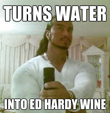 Turns water into ed hardy wine - Turns water into ed hardy wine  Guido Jesus
