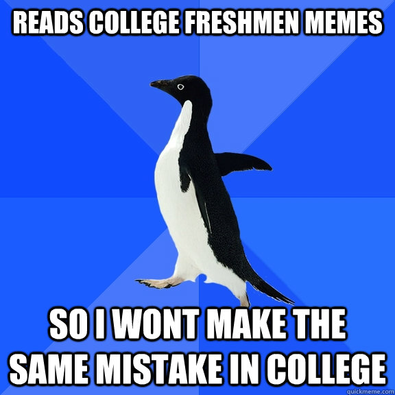 Reads College freshmen memes So i wont make the same mistake in college - Reads College freshmen memes So i wont make the same mistake in college  Socially Awkward Penguin