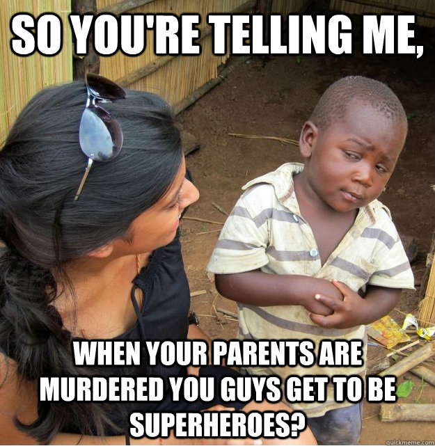 So you're telling me, When your parents are murdered you guys get to be superheroes? - So you're telling me, When your parents are murdered you guys get to be superheroes?  Skeptical Third World Kid