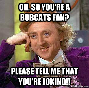 Oh, So you're a Bobcats Fan? Please tell me that you're joking!!