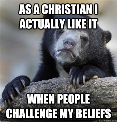 As a christian I actually like it When people challenge my beliefs - As a christian I actually like it When people challenge my beliefs  confessionbear
