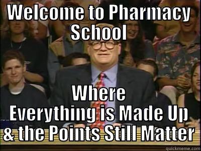 WELCOME TO PHARMACY SCHOOL WHERE EVERYTHING IS MADE UP & THE POINTS STILL MATTER Its time to play drew carey