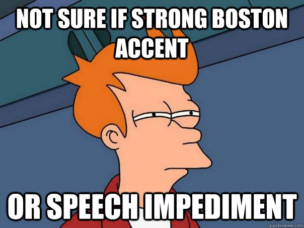 Not sure if strong boston accent Or speech impediment  - Not sure if strong boston accent Or speech impediment   Futurama Fry