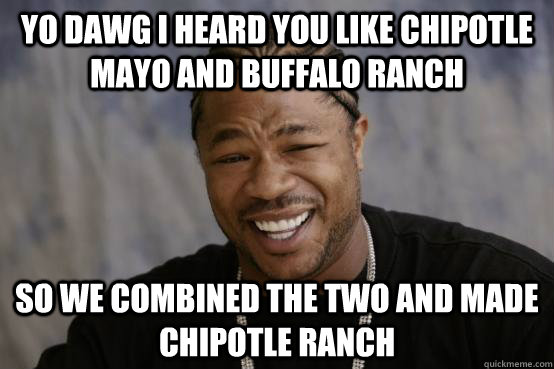 YO DAWG I HEARD YOU LIKE CHIPOTLE MAYO AND BUFFALO RANCH SO WE COMBINED THE TWO AND MADE CHIPOTLE RANCH