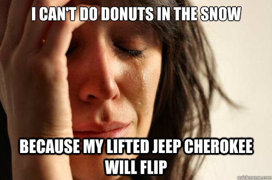 I can't do donuts in the snow because my lifted jeep cherokee will flip - I can't do donuts in the snow because my lifted jeep cherokee will flip  First World Problems