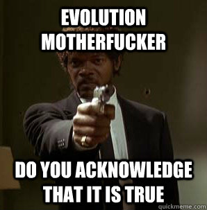 EVOLUTION MOTHERFUCKER DO YOU ACKNOWLEDGE THAT IT IS TRUE - EVOLUTION MOTHERFUCKER DO YOU ACKNOWLEDGE THAT IT IS TRUE  Friendzoned Jules