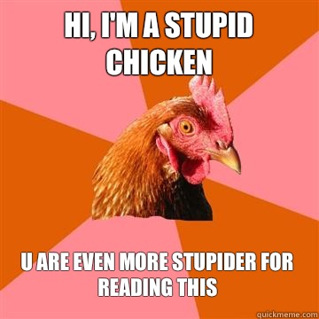 Hi, I'm a stupid chicken U are even more stupider for reading this  Anti-Joke Chicken