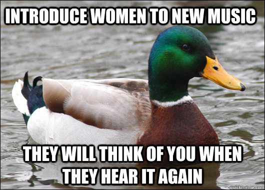 Introduce women to new music they will think of you when they hear it again - Introduce women to new music they will think of you when they hear it again  Actual Advice Mallard