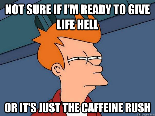 Not sure if I'm ready to give life hell Or it's just the caffeine rush - Not sure if I'm ready to give life hell Or it's just the caffeine rush  Futurama Fry